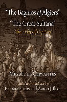 'The Bagnios of Algiers' and 'The Great Sultana' By Cervantes Saavedra, Miguel de/ Fuchs, Barbara (EDT)/ De Ilika, Miguel (EDT)